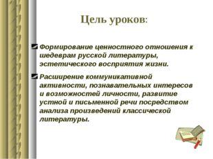Цель уроков: Формирование ценностного отношения к шедеврам русской литературы