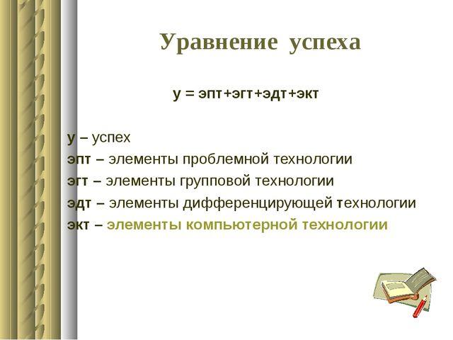Уравнение успеха у = эпт+эгт+эдт+экт у – успех эпт – элементы проблемной техн...