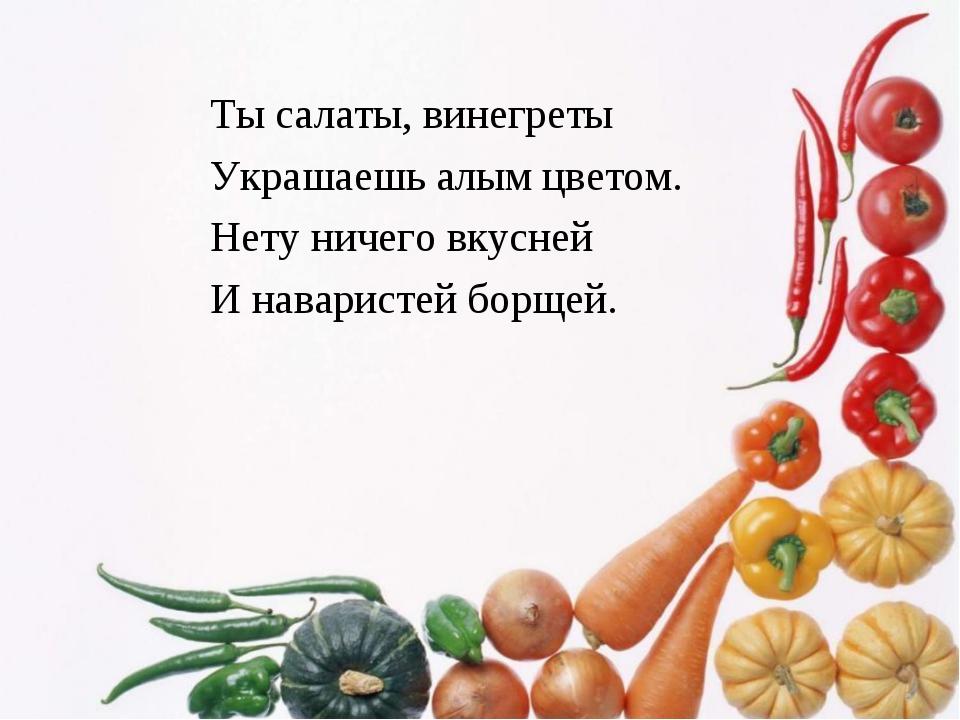 Ты салаты, винегреты Украшаешь алым цветом. Нету ничего вкусней И наваристей...
