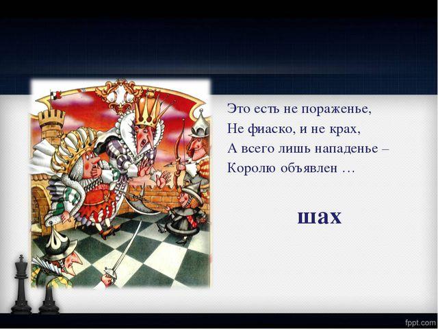 Это есть не пораженье, Не фиаско, и не крах, А всего лишь нападенье – Королю...