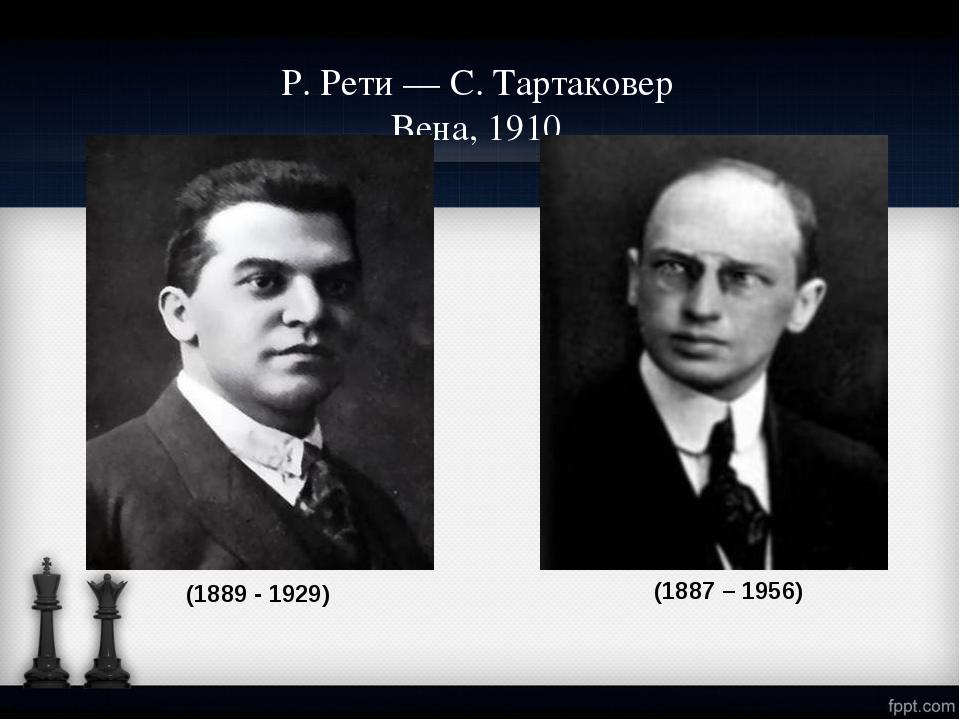 Р.Рети — С.Тартаковер Вена, 1910 (1889 - 1929) (1887 – 1956)