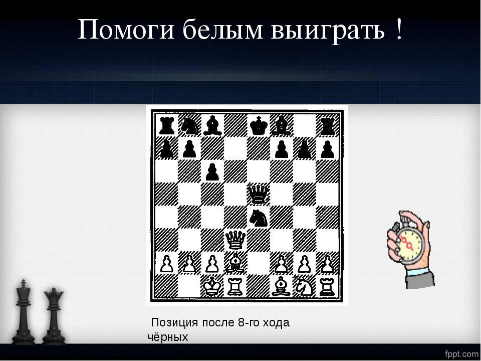 Помоги белым выиграть ! Позиция после 8-го хода чёрных