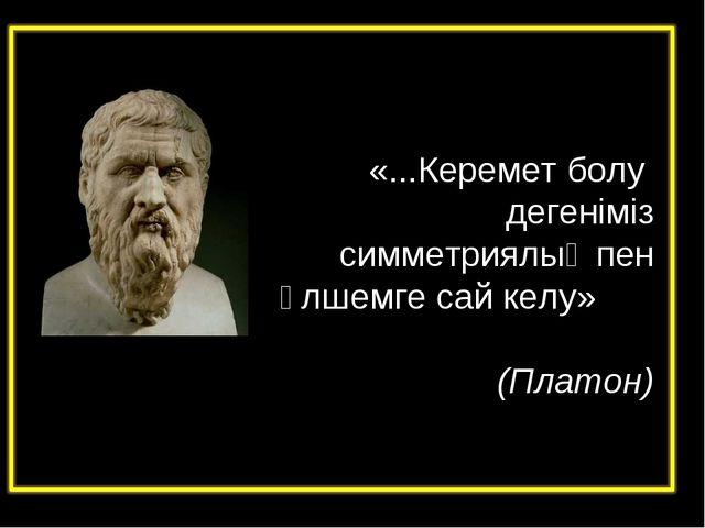 «...Керемет болу дегеніміз симметриялық пен өлшемге сай келу» (Платон)