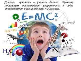 Диалог «учитель – ученик» делает обучение посильным, воспитывает уверенность