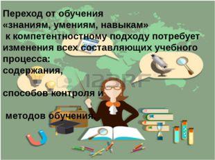Переход от обучения «знаниям, умениям, навыкам» к компетентностному подходу п