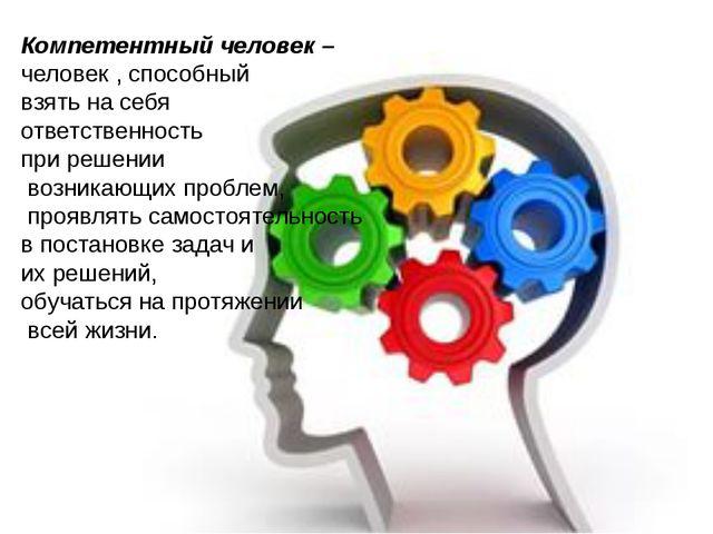 Компетентный человек – человек , способный взять на себя ответственность при...