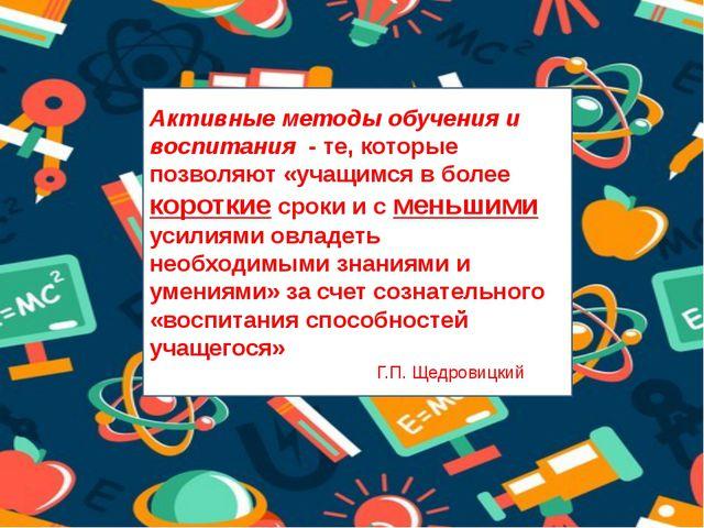 Активные методы обучения и воспитания - те, которые позволяют «учащимся в бол...