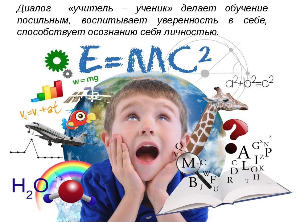 Диалог «учитель – ученик» делает обучение посильным, воспитывает уверенность...