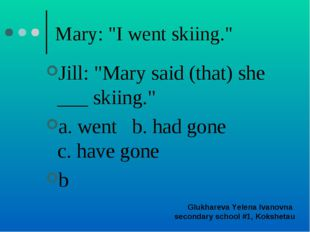 "Mary: ""I went skiing."" Jill: ""Mary said (that) she ___ skiing."" a. went b. ha"