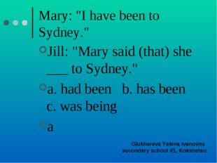 "Mary: ""I have been to Sydney."" Jill: ""Mary said (that) she ___ to Sydney."" a."