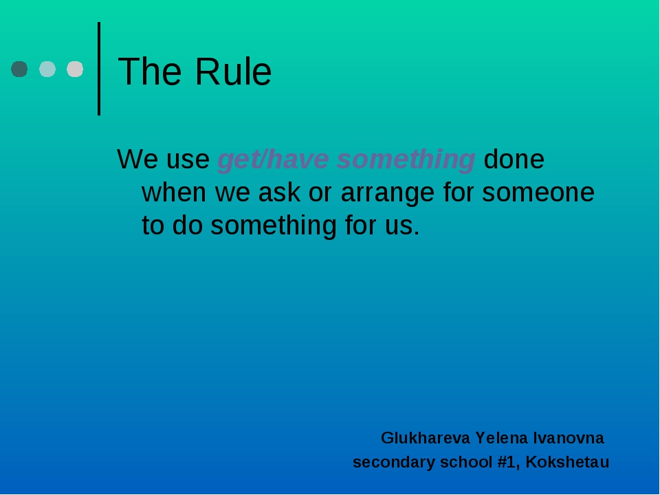 The Rule We use get/have something done when we ask or arrange for someone to...