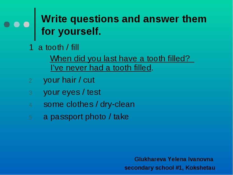 Write questions and answer them for yourself. 1 a tooth / fill When did you l...