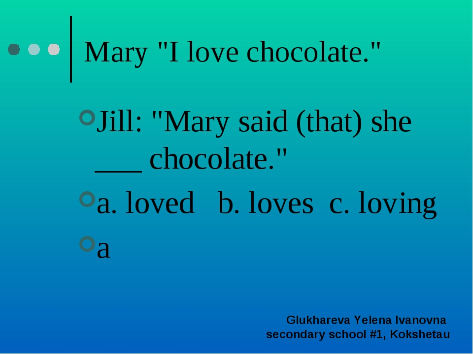 "Mary ""I love chocolate."" Jill: ""Mary said (that) she ___ chocolate."" a. loved..."