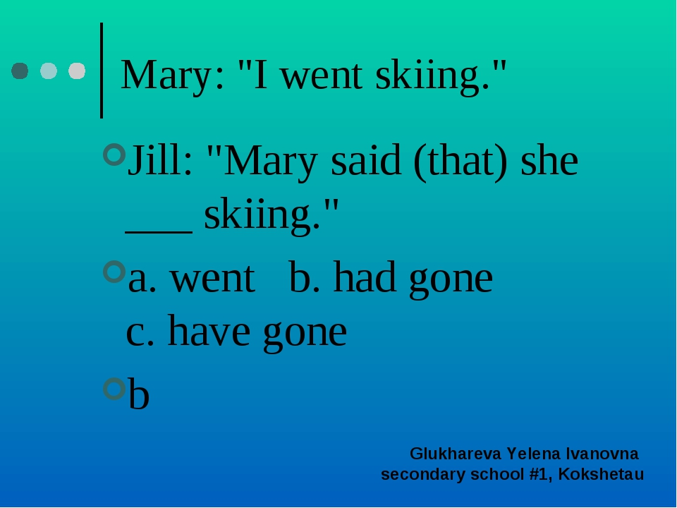 "Mary: ""I went skiing."" Jill: ""Mary said (that) she ___ skiing."" a. went b. ha..."