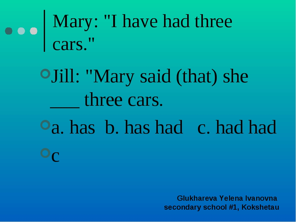 "Mary: ""I have had three cars."" Jill: ""Mary said (that) she ___ three cars. a...."