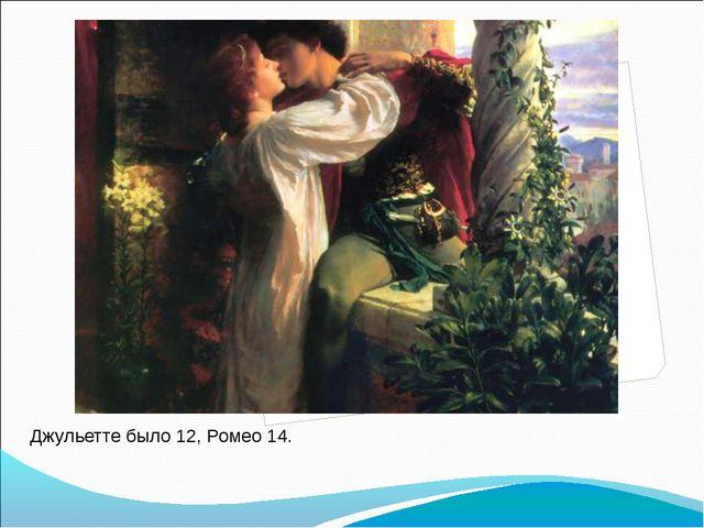 Джульетте было 12, Ромео 14.