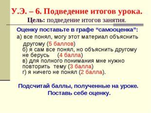 У.Э. – 6. Подведение итогов урока. Цель: подведение итогов занятия. Оценку по