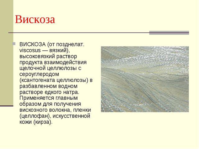 Вискоза ВИСКОЗА (от позднелат. viscosus — вязкий), высоковязкий раствор прод...