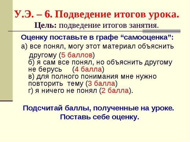 У.Э. – 6. Подведение итогов урока. Цель: подведение итогов занятия. Оценку по...