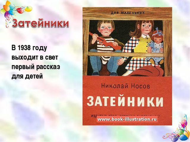 В 1938 году выходит в свет первый рассказ для детей