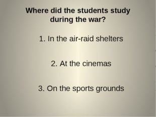 Where did the students study during the war? In the air-raid shelters At the
