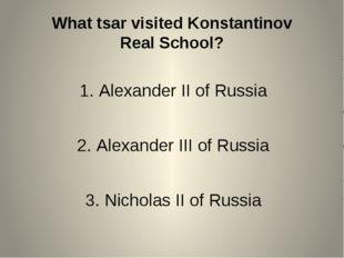 What tsar visited Konstantinov Real School? Alexander II of Russia Alexander