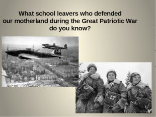 What school leavers who defended our motherland during the Great Patriotic Wa