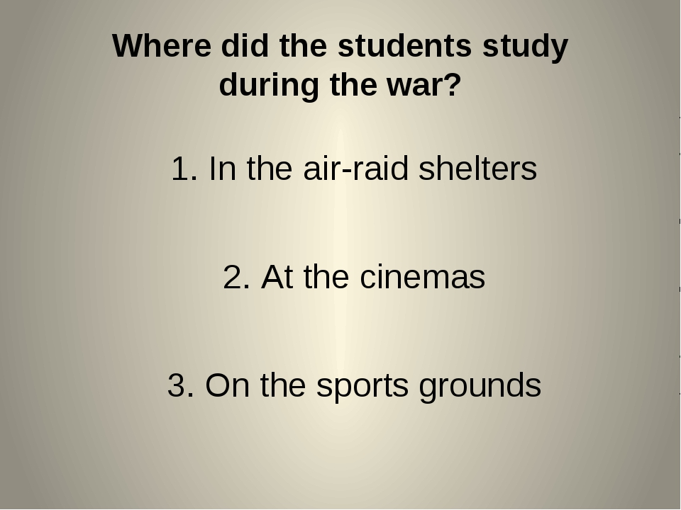 Where did the students study during the war? In the air-raid shelters At the...