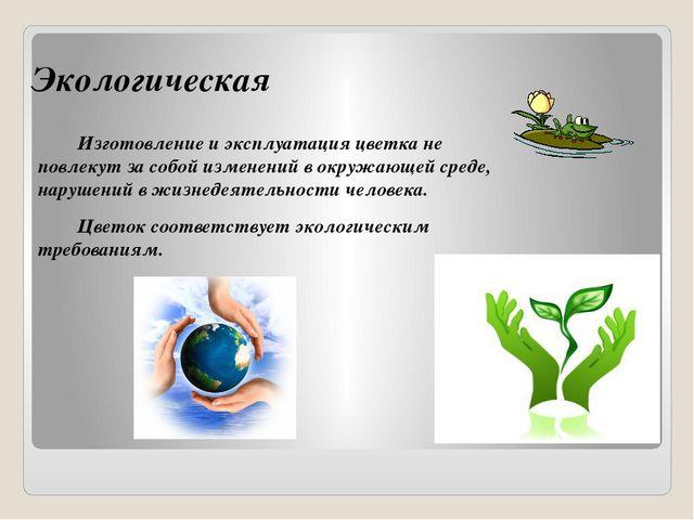 Экологическая Изготовление и эксплуатация цветка не повлекут за собой изменен...