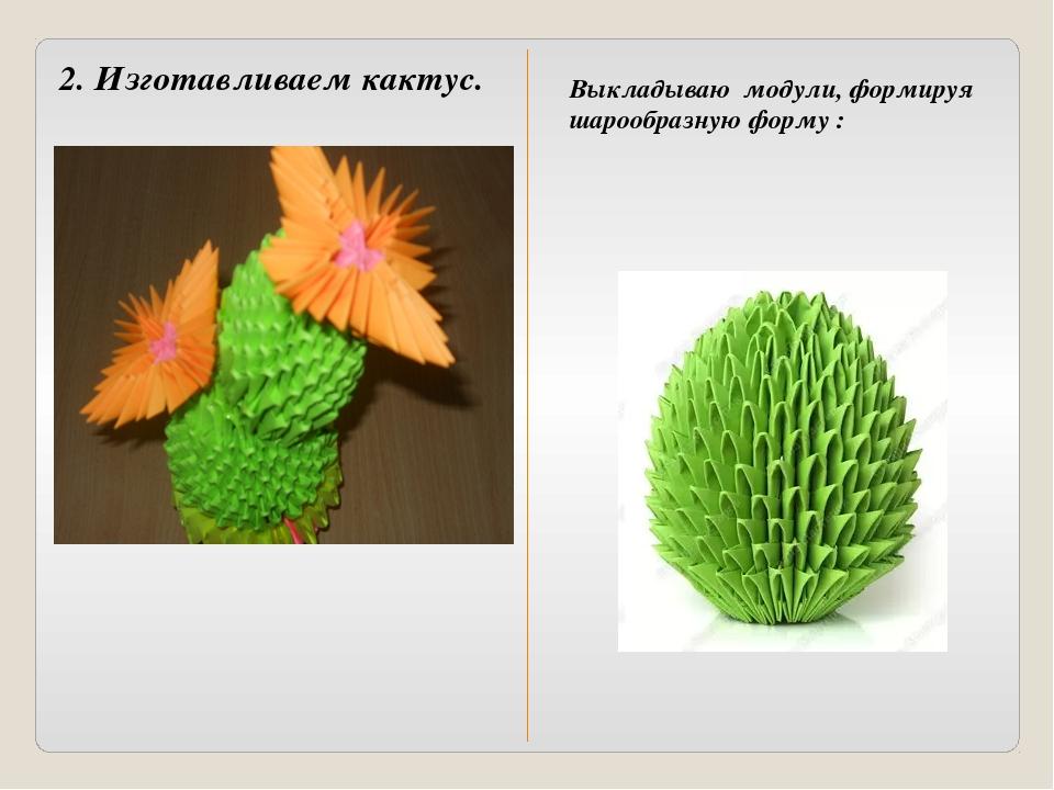 2. Изготавливаем кактус. Выкладываю модули, формируя шарообразную форму :