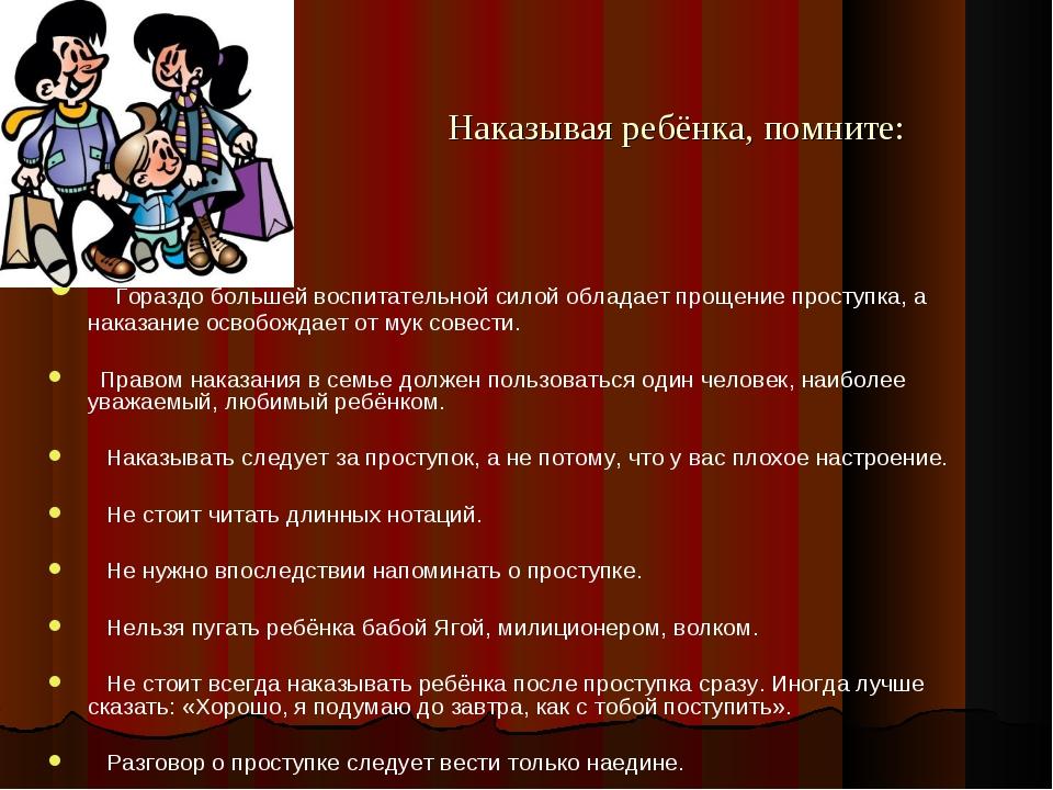 Наказывая ребёнка, помните:  Гораздо большей воспитательной силой обладает...