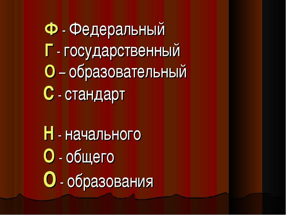 Ф - Федеральный Г - государственный О – образовательный С - стандарт Н - нач...