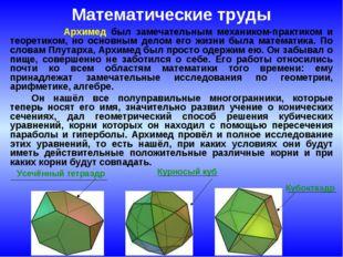 Математические труды Архимед был замечательным механиком-практиком и теоретик