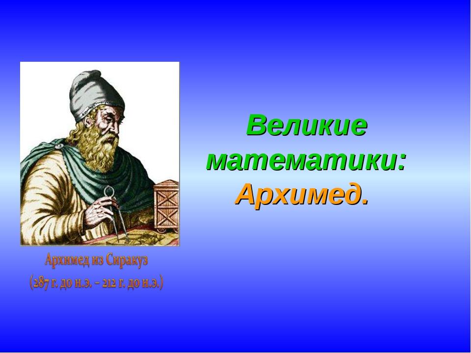Великие математики: Архимед.