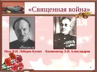 «Священная война» Поэт В.И. Лебедев-Кумач Композитор А.В. Александров *