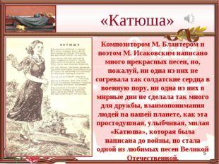 «Катюша» * Композитором М. Блантером и поэтом М. Исаковским написано много пр