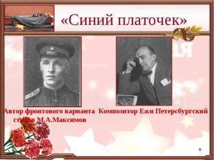 «Синий платочек» Автор фронтового варианта стихов М.А.Максимов Композитор Ежи