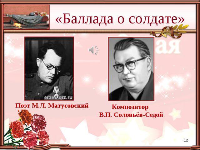 Поэт М.Л. Матусовский «Баллада о солдате» Композитор В.П. Соловьёв-Седой *