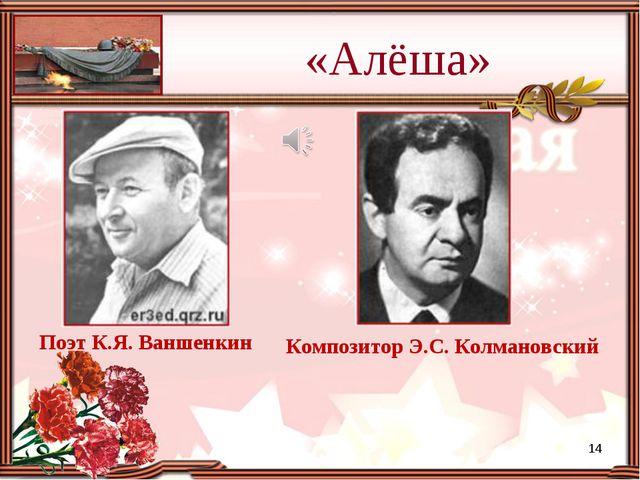 «Алёша» Поэт К.Я. Ваншенкин Композитор Э.С. Колмановский *