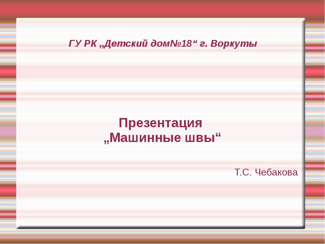 """ГУ РК """"Детский дом№18"""" г. Воркуты Презентация """"Машинные швы"""" Т.С. Чебакова"""