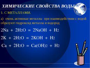 ХИМИЧЕСКИЕ СВОЙСТВА ВОДЫ. 1. С МЕТАЛЛАМИ. а) очень активные металлы при взаи
