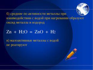б) средние по активности металлы при взаимодействии с водой при нагревании о