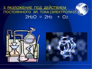 3. РАЗЛОЖЕНИЕ ПОД ДЕЙСТВИЕМ ПОСТОЯННОГО ЭЛ. ТОКА (ЭЛЕКТРОЛИЗ) 2H2O = 2H2  +