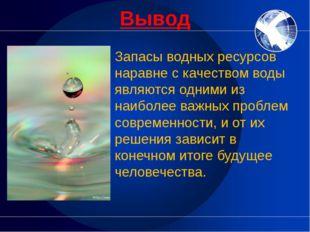 Вывод Запасы водных ресурсов наравне с качеством воды являются одними из наиб