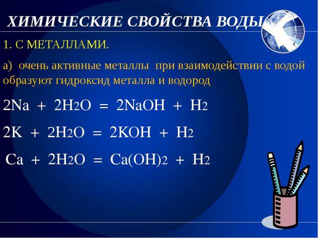 ХИМИЧЕСКИЕ СВОЙСТВА ВОДЫ. 1. С МЕТАЛЛАМИ. а) очень активные металлы при взаи...