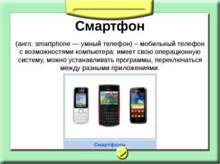 Смартфон (англ. smartphone — умный телефон) – мобильный телефон с возможностя