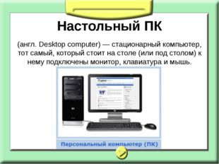 Настольный ПК (англ. Desktop computer) — стационарный компьютер, тот самый, к