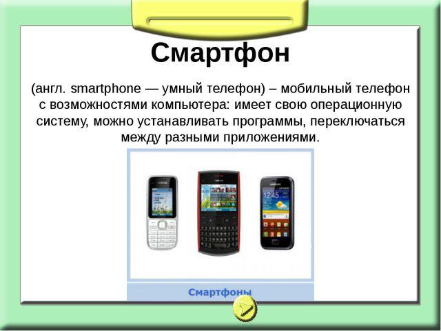 Смартфон (англ. smartphone — умный телефон) – мобильный телефон с возможностя...