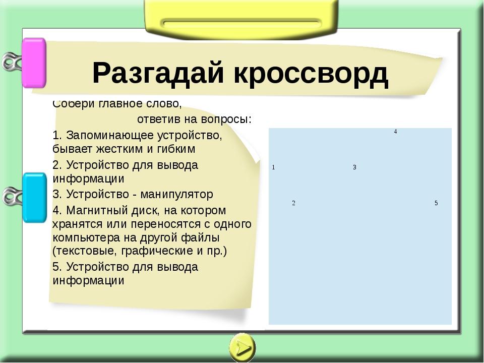 Собери главное слово, ответив на вопросы: 1. Запоминающее устройство, бывает...