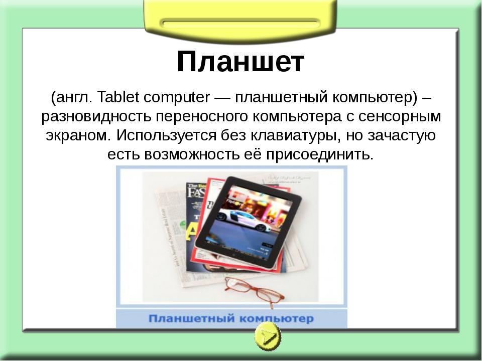 Планшет (англ. Tablet computer — планшетный компьютер) – разновидность перено...